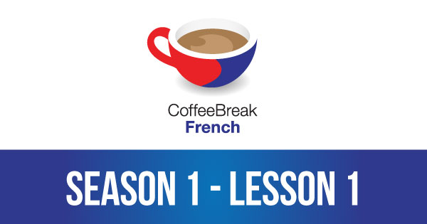 Season 1 – Lesson 01 – Coffee Break French