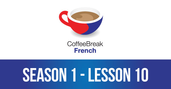 Season 1 – Lesson 10 – Coffee Break French