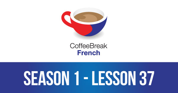 Season 1 – Lesson 37 – Coffee Break French