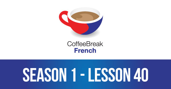 Season 1 – Lesson 40 – Coffee Break French