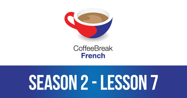 Season 2 – Lesson 07 – Coffee Break French