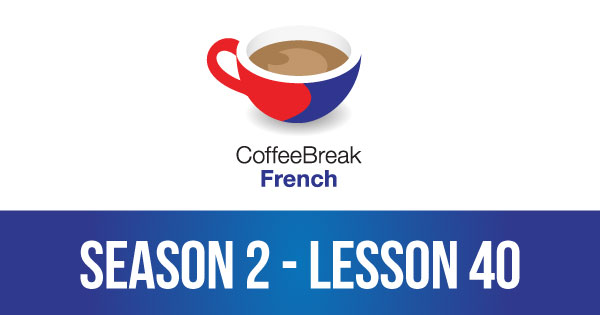 Season 2 – Lesson 40 – Coffee Break French