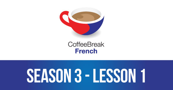 Season 3 – Lesson 01 – Coffee Break French