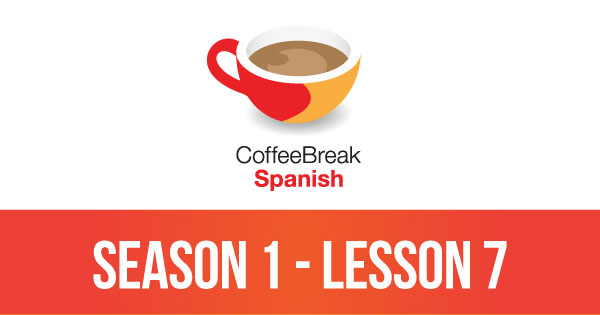 Season 1 – Lesson 07 – Coffee Break Spanish