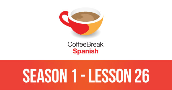 Season 1 – Lesson 26 – Coffee Break Spanish