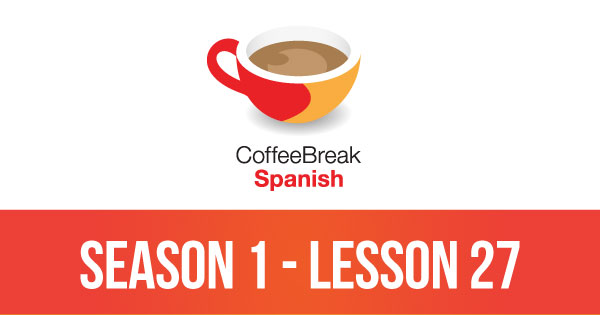Season 1 – Lesson 27 – Coffee Break Spanish