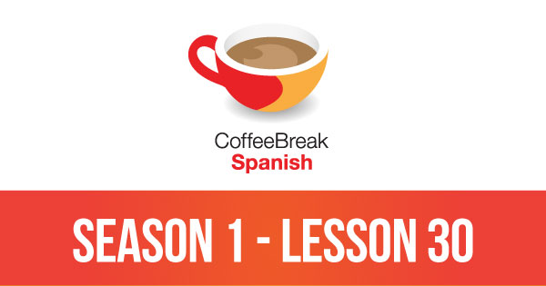 Season 1 – Lesson 30 – Coffee Break Spanish