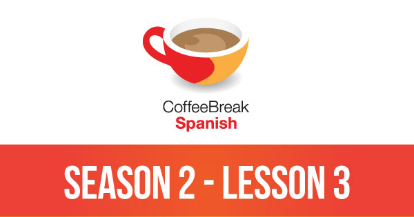 Season 2 – Lesson 03 – Coffee Break Spanish