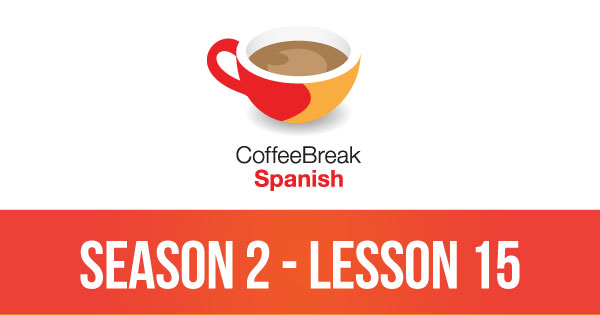 Season 2 – Lesson 15 – Coffee Break Spanish