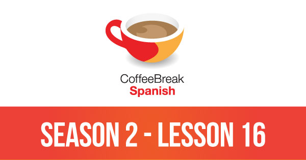 Season 2 – Lesson 16 – Coffee Break Spanish