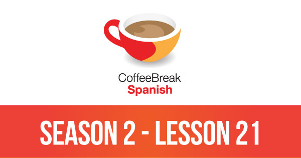 Season 2 – Lesson 21 – Coffee Break Spanish