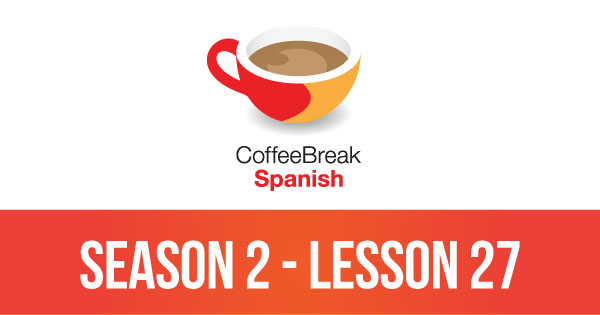 Season 2 – Lesson 27 – Coffee Break Spanish