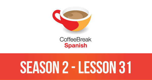 Season 2 – Lesson 31 – Coffee Break Spanish