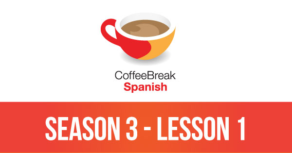 Season 3 – Lesson 01 – Coffee Break Spanish