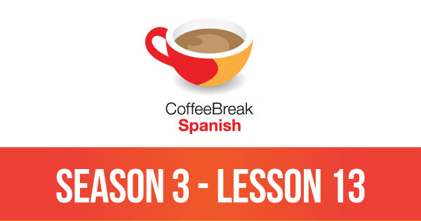 Season 3 – Lesson 13 – Coffee Break Spanish