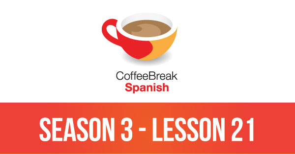 Season 3 – Lesson 21 – Coffee Break Spanish