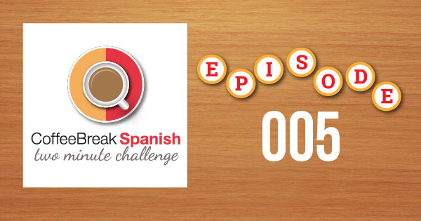 Coffee Break Spanish Two Minute Challenge Episode 005