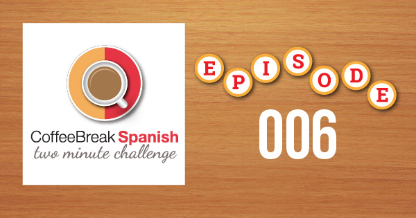 Coffee Break Spanish Two Minute Challenge Episode 006