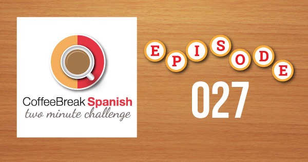 Coffee Break Spanish Two Minute Challenge Episode 027